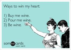 Ways to win my heart:  1) Buy me wine.  2) Pour me wine.  3) Be wine.