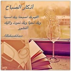 Morning Dhikr:  Our Allah, by Your Will we reached the morning, and by Your Will we reached the evening, and by Your Will we live, and by Your Will we die, and to You is our return.     أذكار الصباح  اللهم بك اصبحنا وبك امسينا وبك نحيا وبك نموت واليك النشور
