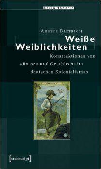 """Weisse Weiblichkeiten : Konstruktionen von """"Rasse"""" und Geschlecht im deutschen Kolonialismus / Anette Dietrich - Bielefeld : Transcript, cop. 2007"""