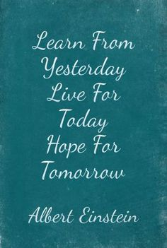 Emmy DE * Learn From Yesterday Live For Today Hope For Tomorrow... Albert Einstein.