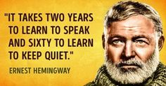It takes two years to learn to speak and sixty to learn to keep quiet. #truethat #hemingway