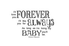 I'll love you forever, I'll like you for always.  As long as I am living my baby you'll be~  So love this quote as well as the book~