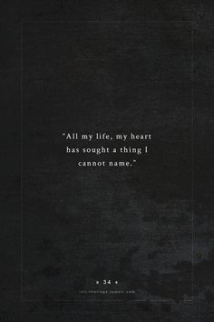 """""""All my life my heart has sought something I can not name"""""""