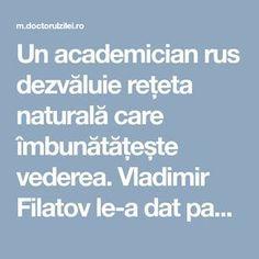 Un academician rus dezvăluie rețeta naturală care îmbunătățește vederea.Vladimir Filatov le-a dat pacienţilor săi această băutură pe baza de miere în timpul spitalizării, iar toţi cei care au consumat-o au fost uimiţi de rezultat. In timpul anilor '50, la Clinica de Oftalmologie, pe langa tratamentul obisnuit si terapia medicala, oftalmologul si chirurgul Vladimir Filatov si-a … Therapy