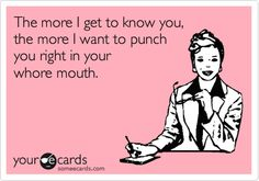 Funny Friendship Ecard: The more I get to know you, the more I want to punch you right in your whore mouth.