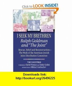 I Seek My Brethren Ralph Goldman and The Joint Rescue, Relief and Reconstruction--The Work of the American Jewish Joint Distribution Committee (9781557044952) Tom Shachtman, Teddy Kollek, David Wyman, Mikhail Gorbachev , ISBN-10: 1557044953  , ISBN-13: 978-1557044952 ,  , tutorials , pdf , ebook , torrent , downloads , rapidshare , filesonic , hotfile , megaupload , fileserve