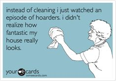 Funny Confession Ecard: instead of cleaning i just watched an episode of hoarders. i didn't realize how fantastic my house really looks.