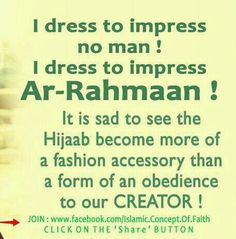 I dress to impress no man! I dress to impress Ar-Rahmaan! It is sad to see the Hijaab become more of a fashion accessory than a form of an obedience to our CREATOR! Islam