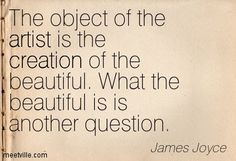 James Joyce: The object of the artist is the creation of the beautiful. What the beautiful is is another question. Words Quotes, Me Quotes, Sayings, What Is An Artist, James Joyce, Artist Quotes, Creativity Quotes, My Escape, Quotations
