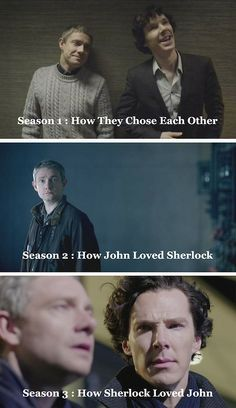 *Spoilers* Sherlock BBC. Three series. Very true. Each of the seasons had overarching themes. Each showed a different aspect of John and Sherlock's relationship. Heartwarming, a bit.