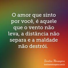 O amor que sinto por você, é aquele que o vento não leva, a distância não separa e a maldade não destrói.