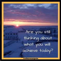Are you still thinking about what you will achieve today?