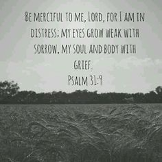 Be merciful to me, Lord, for I am in distress; my eyes grow weak with sorrow, my soul and body with grief. Psalm 31:9