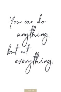 "This is one I feel I need to remind my self off everyday, ""you can do anything"" you put your mind and heart to but theres to many things in this world to do and see that you just can't do everything. It can become an overwhelming feeling and stressful one if you dwell on it. Take this quote in ""you can do anything but not everything"" and remember it next time you get overwhelmed or stressed by everyday life"
