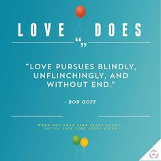 Love is not just a bunch of stuff we agree with. Love does. – Bob Goff