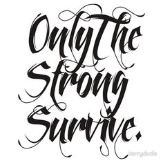 ONLY THE STRONG SURVIVE.