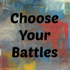 Choose Your Battles: An invaluable parenting lesson.