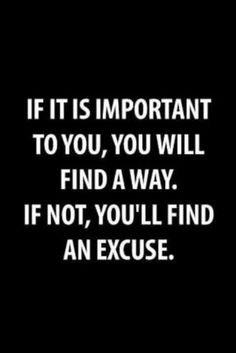 If it is important to you, you will find a way. If not, you'll find an excuse. Amazing Quotes, Great Quotes, Not Important Quotes, Sports Inspirational Quotes, Sport Quotes, Motivational Quotes For Life, Positive Quotes, Inspiring Quotes, Motivational Speakers