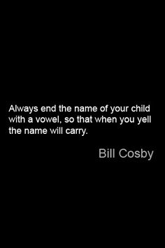Always end the name of your child with a vowel, so that when you yell the name will carry. ~ Bill Cosby