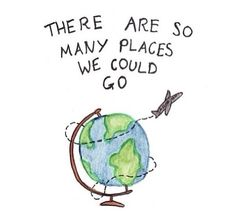 There Are So Many Places We Could Go