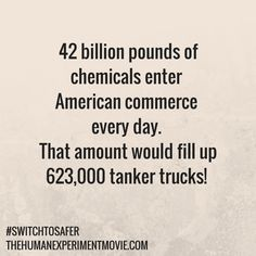 42 billion pounds of chemicals enter American commerce every day. That amount would fill up 623,000 tanker trucks! How can you reduce the amount of toxic chemicals that enter your home? Make the #SwitchToSafer products and support #RealReform! #tsca #realchemicalreform | http://www.thehumanexperiment.com