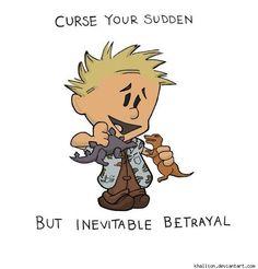Curse your sudden but inevitable betrayal!