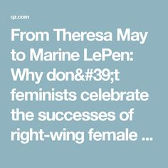 From Theresa May to Marine LePen: Why don't feminists celebrate the successes of right-wing female politicians? — Quartz