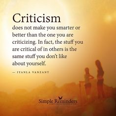 """""""Criticism does not make you smarter or better than the one you are criticizing. In fact, the stuff you are critical of in others is the same stuff you don't like about yourself."""" — Iyanla Vanzant #SimpleReminders #SRN @bryantmcgill @jenniyoung_ #quote #critic #smart #self #criticize #blame"""