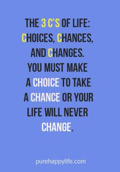 #life #quotes more on purehappylife.com - The 3 C's of life: choices, chances, and changes..
