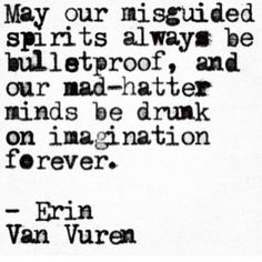 May our misguided spirits always be bulletproof, and our mad-hatter minds be drunk on imagination forever ~ Erin Van Vuren Poetry Quotes, Words Quotes, Wise Words, Sayings, Quotes Quotes, Pretty Words, Beautiful Words, Beautiful Mind, Beautiful Things