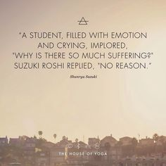 """""""A student, filled with emotion and crying, implored, """"Why is there so much suffering?"""" Suzuki Roshi replied, """"No reason."""" - Shunryu Suzuki"""