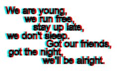 we are young, we run free, stay up late, we don't sleep. got out friends, got the night, we'll be alright.--we'll be alright; travie mccoy <3