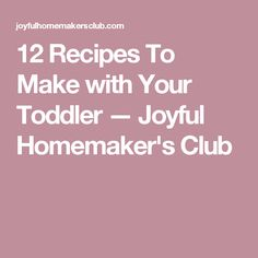 12 Recipes To Make with Your Toddler — tJoyful Homemaker's Club