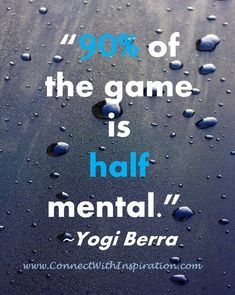 """90% of the game is half mental.""  ~Yogi Berra"