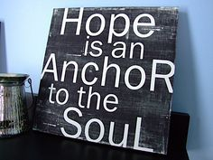 This is from one of my favorite scriptures.  I've always been a hopeful person.  I never understood the relevance between hope and the anchor until I started reading the Bible.  This is why I'm getting a tattoo of an anchor with a cross and a heart mixed as one.  for faith love and hope.