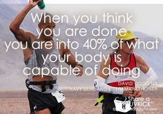 """""""When you think you are done, you are into 40% of what your body is capable of doing."""" – David Goggins, Navy Seal and Ultramarathoner. Run it Out"""