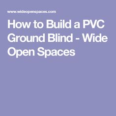 How to Build a PVC Ground Blind - Wide Open Spaces