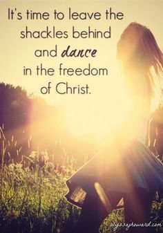 It's time to leave the shackles behind and dance in the freedom that Jesus claimed for us on the cross!