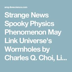 Strange News Spooky Physics Phenomenon May Link Universe's Wormholes by Charles Q. Choi, Live Science Contributor | December 3, 2013 08:25am ET       Though wormholes have never been proven to exist, these theoretical passageways through space-time are predicted by Einstein's general theory of relativity. Original Image Credit: lgartist 79 | Shutterstock Wormholes — shortcuts that in theory can connect distant points in the universe — might be linked with the spooky phenomenon of quantum…
