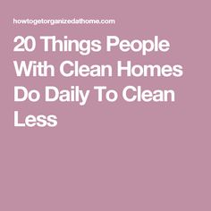 20 Things People With Clean Homes Do Daily To Clean Less