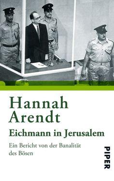 Hannah Arendt  Eichmann in Jerusalem. Ein Bericht von der Banalität des Bösen