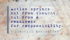 Action springs not from thought, but from a readiness for responsibility. - Dietrich Bonhoeffer