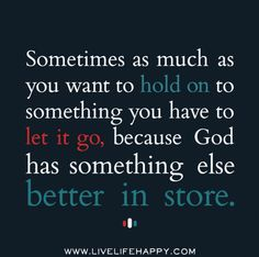 Sometimes as much as you want to hold on to something you have to let it go, because God has something else better in store. by deeplifequot...