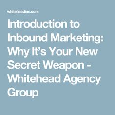 Introduction to Inbound Marketing: Why It's Your New Secret Weapon - Whitehead Agency Group