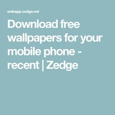 Download free wallpapers for your mobile phone - recent | Zedge