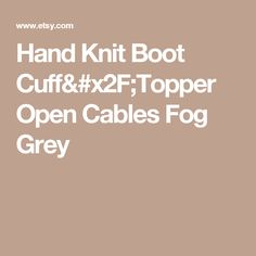 Hand Knit Boot Cuff/Topper  Open Cables Fog Grey
