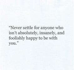 Top Quotes about Love : Never settle for anyone who isn't absolutely insanely and foolishly happy Great Quotes, Quotes To Live By, Inspirational Quotes, Hang On Quotes, Top Quotes, Pretty Words, Beautiful Words, Youre My Person, Note To Self