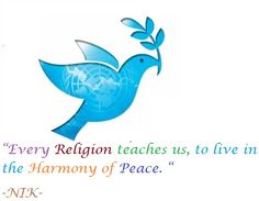 """""""Every Religion teaches us, to live in the Harmony of Peace. """" -NIK-"""