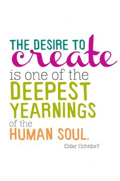The desire to create is one of the deepest  yearning of the human soul  ~Elder Uchtdorf