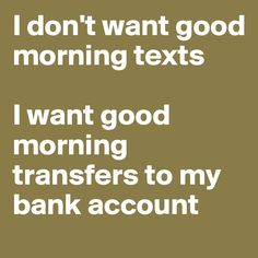 I don't want good morning texts I want good morning transfers to my bank account